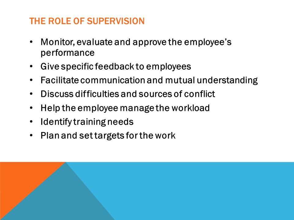 THE ROLE OF SUPERVISION Monitor, evaluate and approve the employee's performance Give specific feedback to employees Facilitate communication and mutual understanding Discuss difficulties and sources of conflict Help the employee manage the workload Identify training needs Plan and set targets for the work
