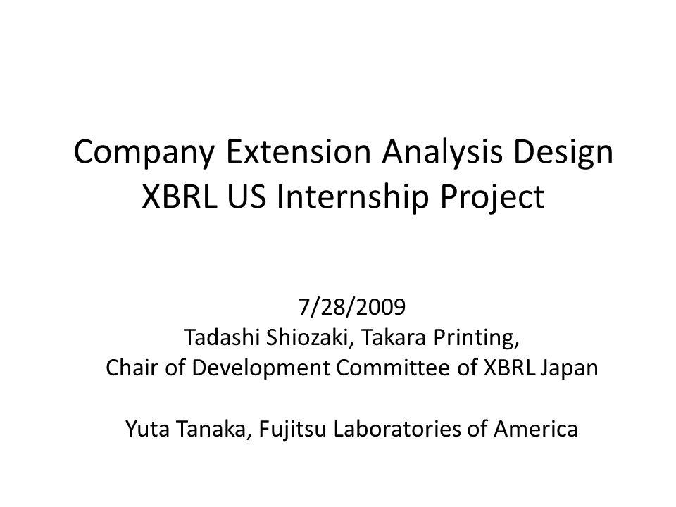 Company Extension Analysis Design XBRL US Internship Project 7/28/2009 Tadashi Shiozaki, Takara Printing, Chair of Development Committee of XBRL Japan Yuta Tanaka, Fujitsu Laboratories of America