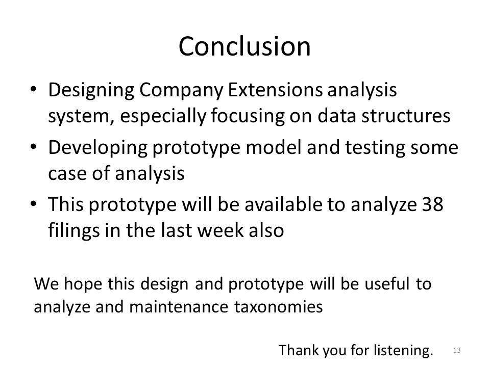 Conclusion Designing Company Extensions analysis system, especially focusing on data structures Developing prototype model and testing some case of analysis This prototype will be available to analyze 38 filings in the last week also 13 We hope this design and prototype will be useful to analyze and maintenance taxonomies Thank you for listening.