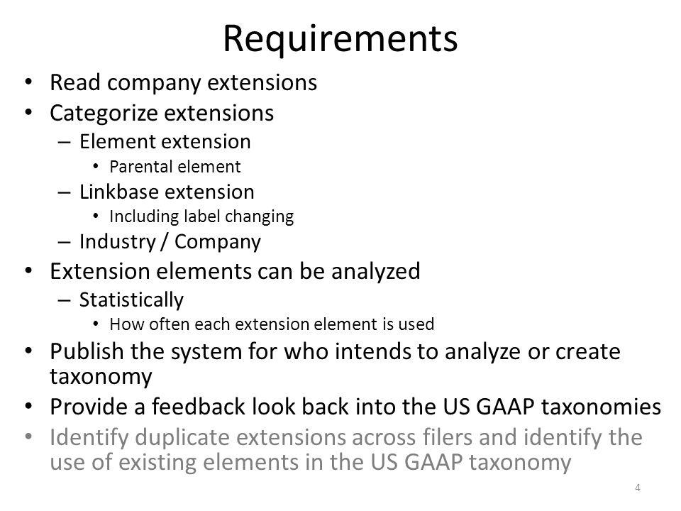 Requirements Read company extensions Categorize extensions – Element extension Parental element – Linkbase extension Including label changing – Industry / Company Extension elements can be analyzed – Statistically How often each extension element is used Publish the system for who intends to analyze or create taxonomy Provide a feedback look back into the US GAAP taxonomies Identify duplicate extensions across filers and identify the use of existing elements in the US GAAP taxonomy 4