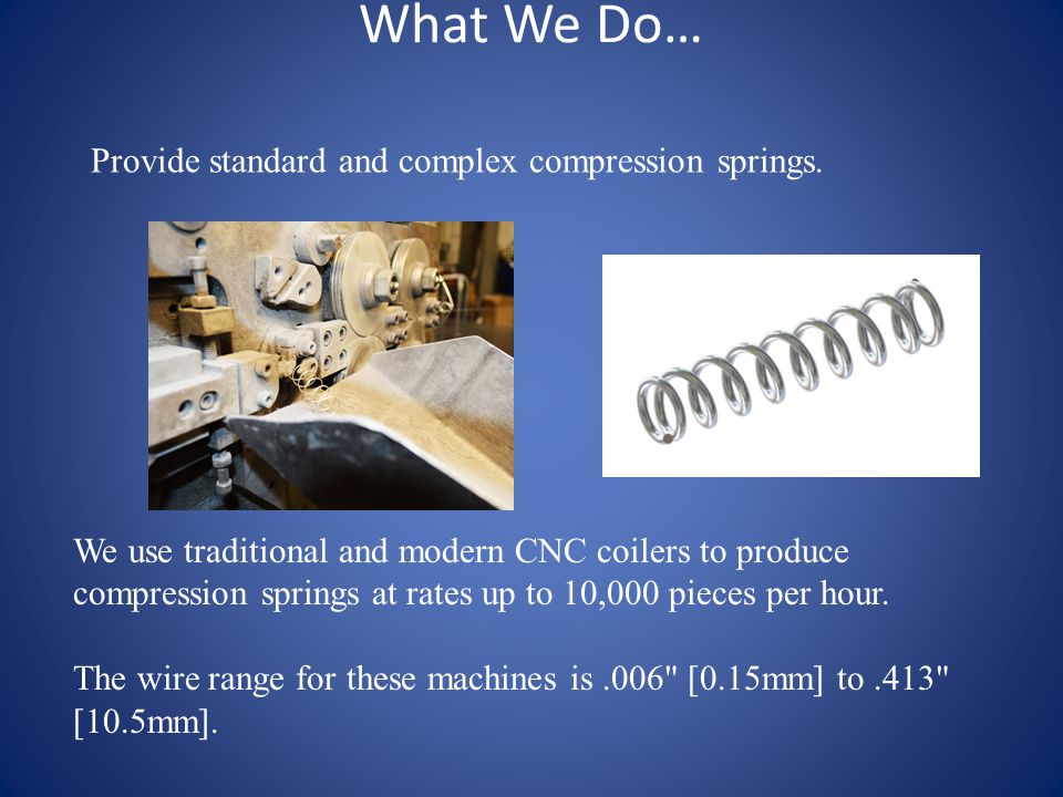 What We Do… Precision manufacturer of torsion, double torsion, and extension springs.
