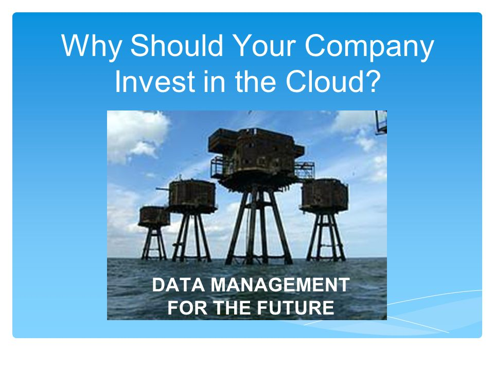 Why Should Your Company Invest in the Cloud? DATA MANAGEMENT FOR THE FUTURE
