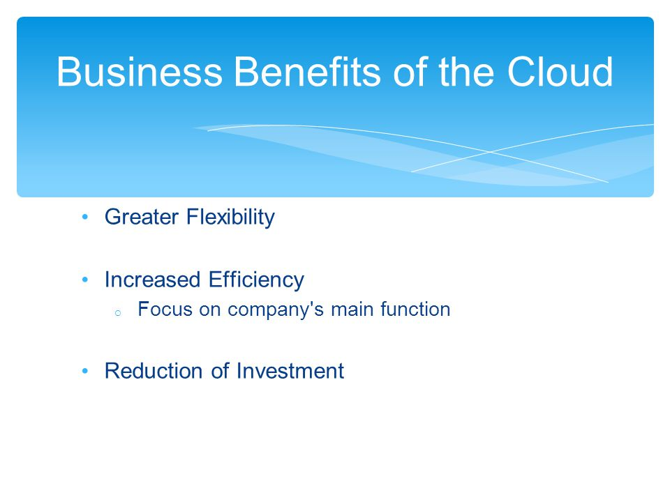 Greater Flexibility Increased Efficiency o Focus on company's main function Reduction of Investment Business Benefits of the Cloud