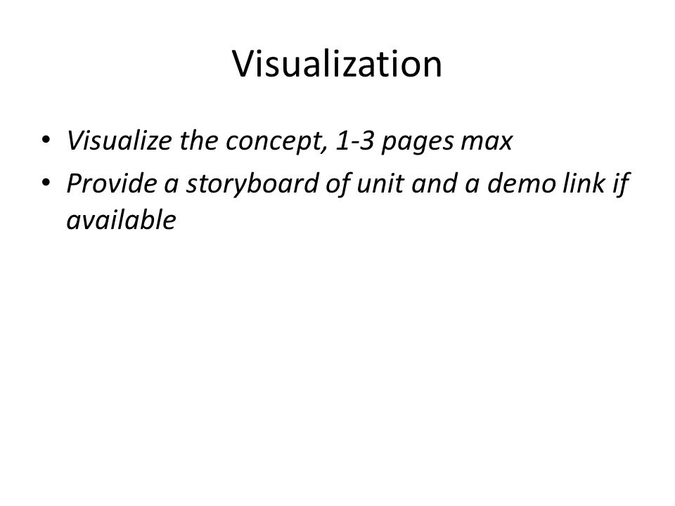 Visualization Visualize the concept, 1-3 pages max Provide a storyboard of unit and a demo link if available