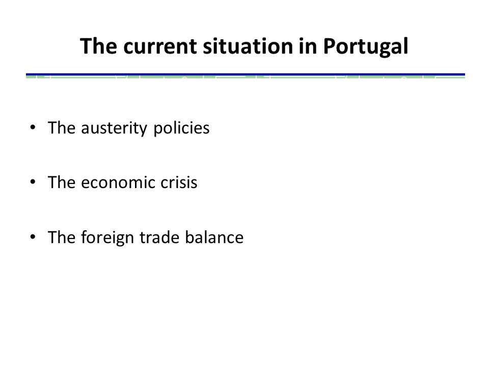 The current situation in Portugal The austerity policies The economic crisis The foreign trade balance