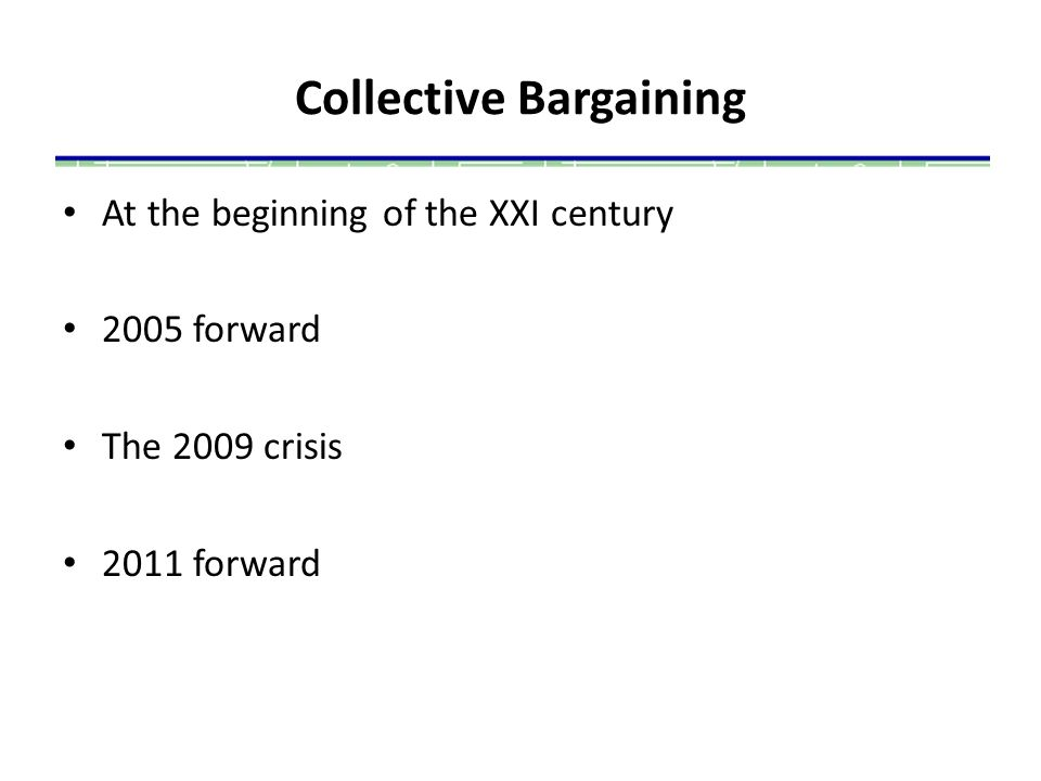 Collective Bargaining At the beginning of the XXI century 2005 forward The 2009 crisis 2011 forward