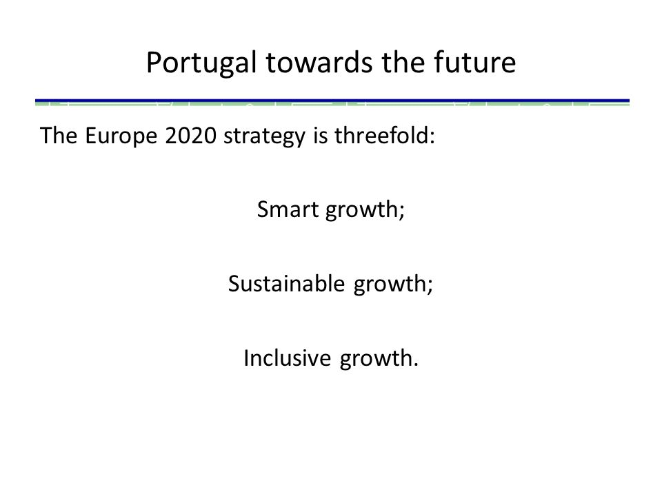 Portugal towards the future The Europe 2020 strategy is threefold: Smart growth; Sustainable growth; Inclusive growth.