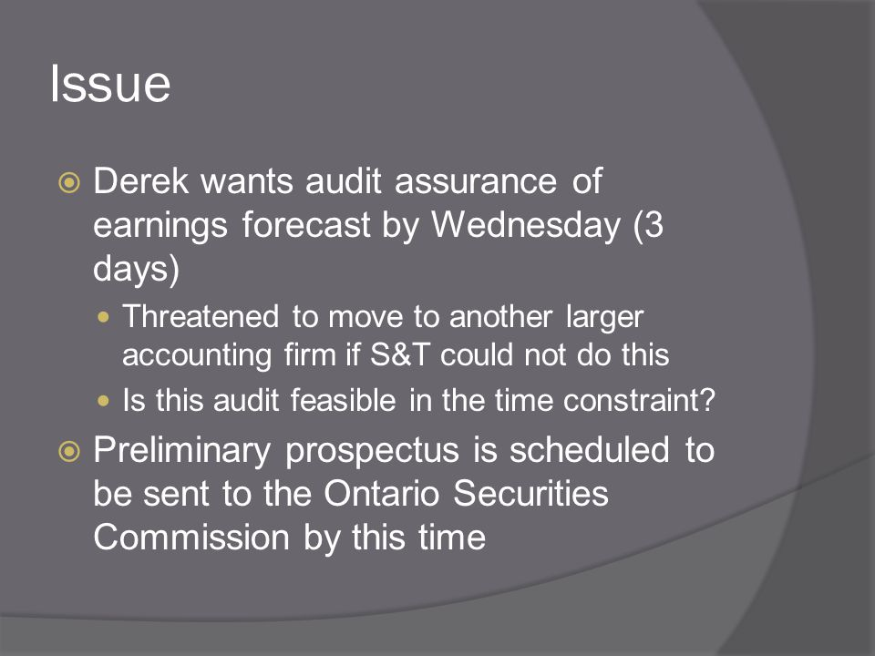 Issue  Derek wants audit assurance of earnings forecast by Wednesday (3 days) Threatened to move to another larger accounting firm if S&T could not do this Is this audit feasible in the time constraint.