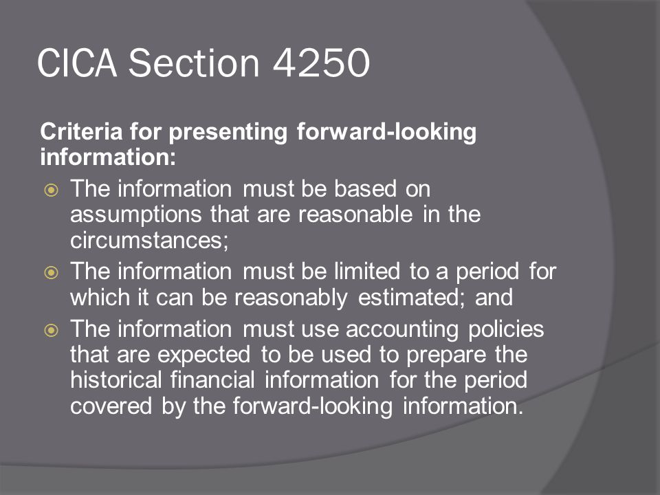 CICA Section 4250 Criteria for presenting forward-looking information:  The information must be based on assumptions that are reasonable in the circumstances;  The information must be limited to a period for which it can be reasonably estimated; and  The information must use accounting policies that are expected to be used to prepare the historical financial information for the period covered by the forward-looking information.