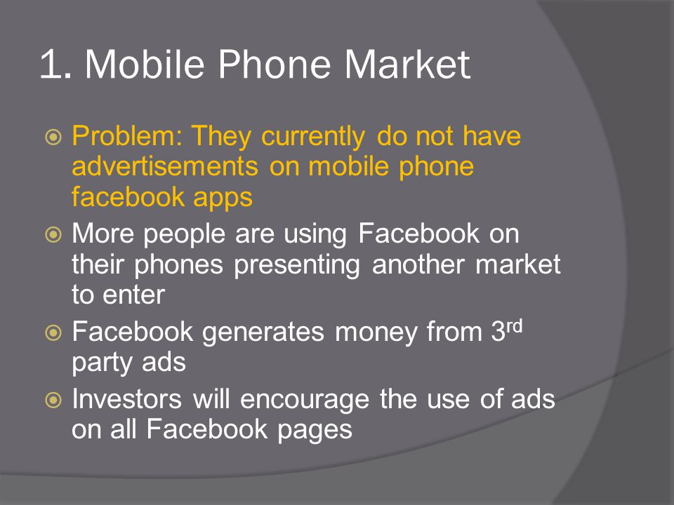 1. Mobile Phone Market  Problem: They currently do not have advertisements on mobile phone facebook apps  More people are using Facebook on their ph