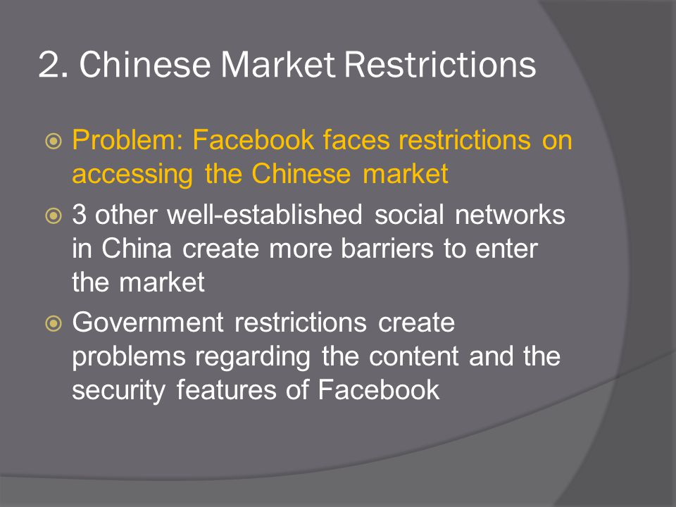 2. Chinese Market Restrictions  Problem: Facebook faces restrictions on accessing the Chinese market  3 other well-established social networks in Ch