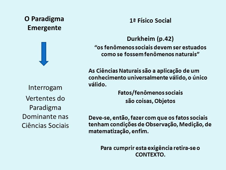 O Paradigma Emergente 1ª Físico Social Durkheim (p.42) os fenômenos sociais devem ser estuados como se fossem fenômenos naturais As Ciências Naturais são a aplicação de um conhecimento universalmente válido, o único válido.