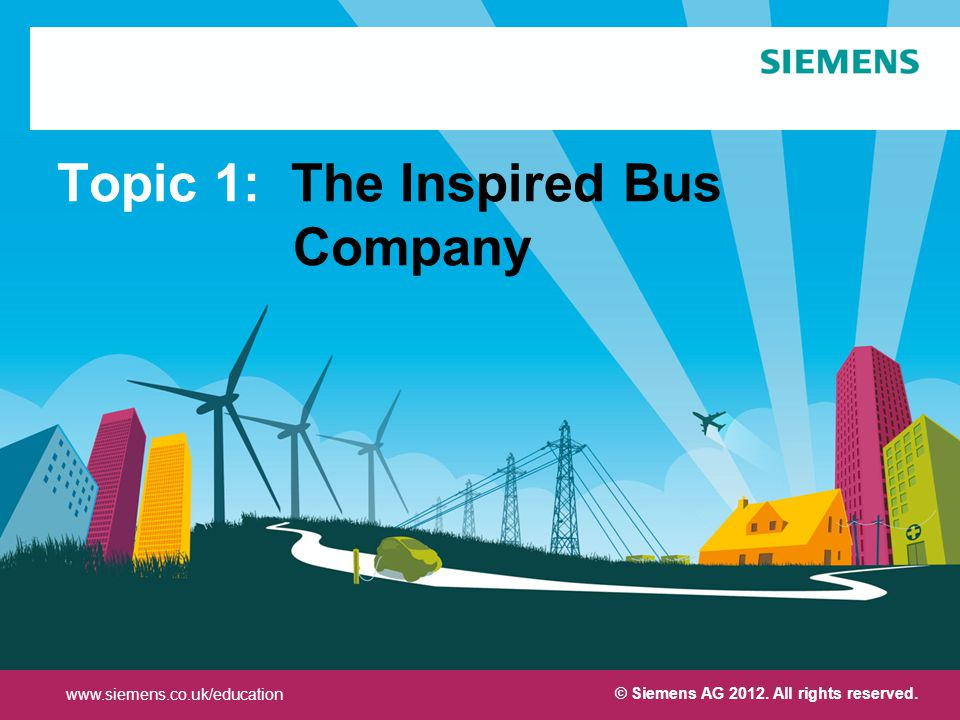 Protection notice / Copyright notice Topic 1: The Inspired Bus Company www.siemens.co.uk/education © Siemens AG 2012.