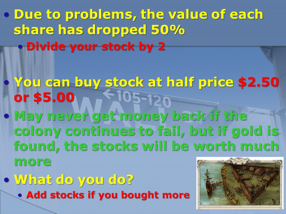 Due to problems, the value of each share has dropped 50%Due to problems, the value of each share has dropped 50% Divide your stock by 2Divide your stock by 2 You can buy stock at half price $2.50 or $5.00You can buy stock at half price $2.50 or $5.00 May never get money back if the colony continues to fail, but if gold is found, the stocks will be worth much moreMay never get money back if the colony continues to fail, but if gold is found, the stocks will be worth much more What do you do What do you do.