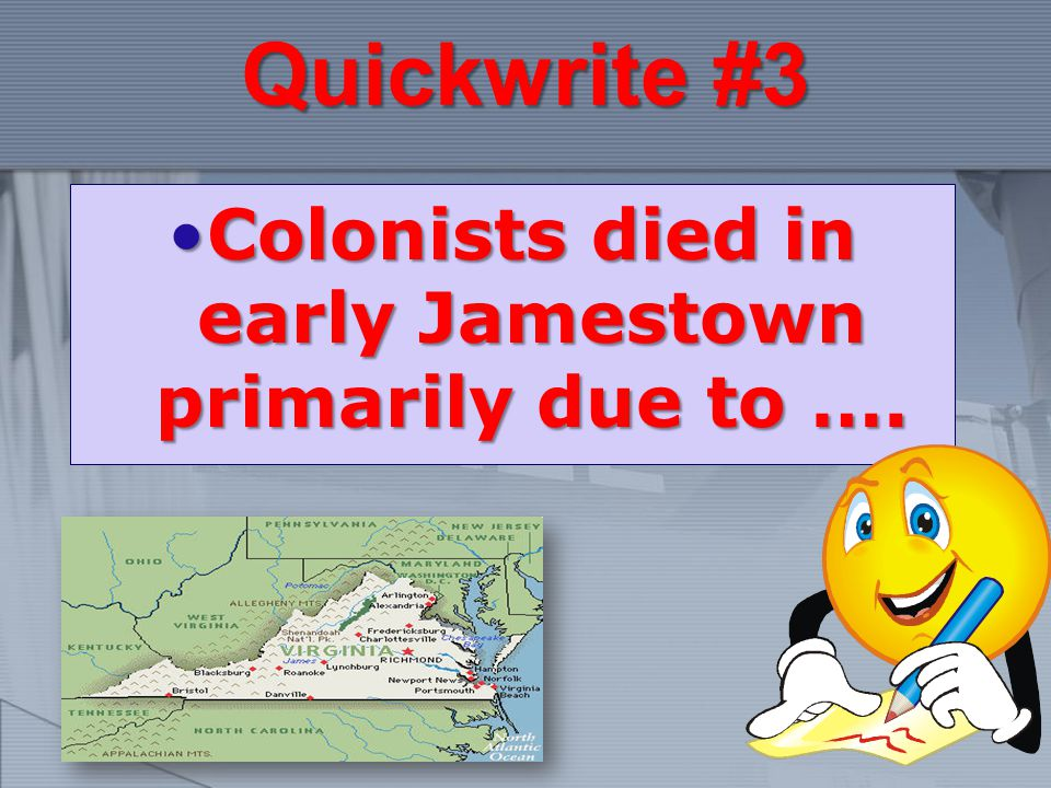 Quickwrite #3 Colonists died in early Jamestown primarily due to ….Colonists died in early Jamestown primarily due to ….