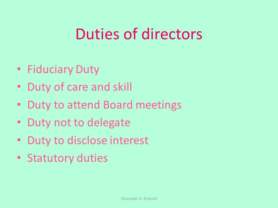 Duties of directors Fiduciary Duty Duty of care and skill Duty to attend Board meetings Duty not to delegate Duty to disclose interest Statutory dutie