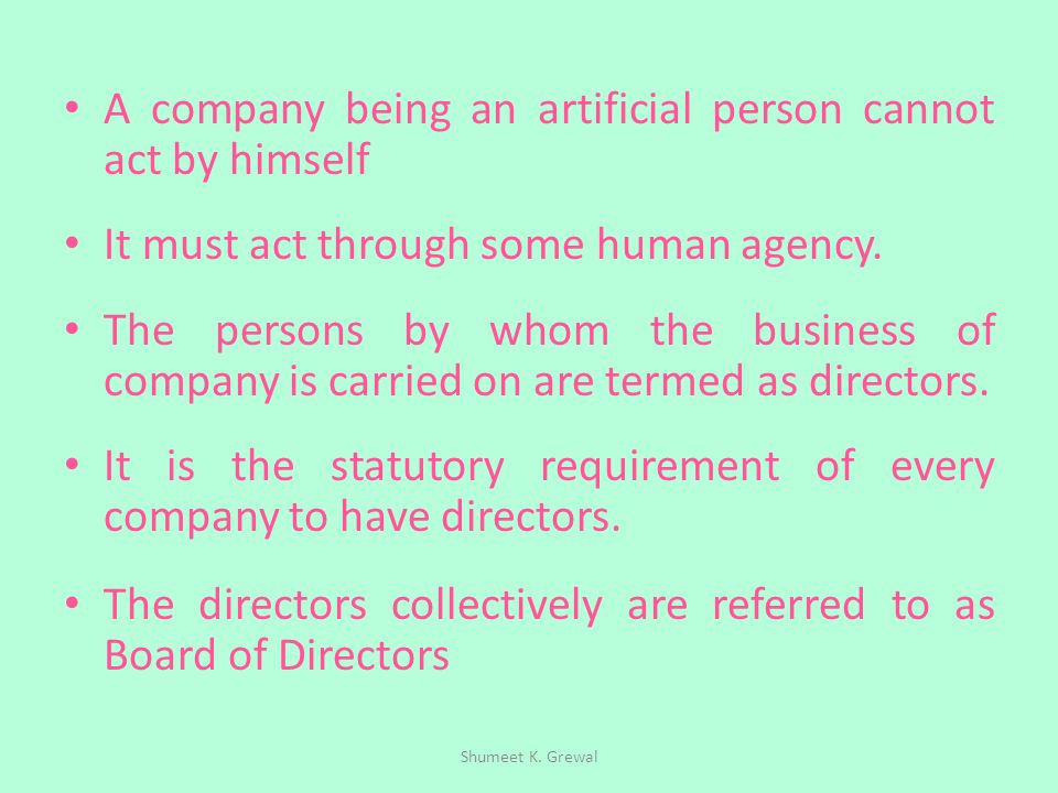 A company being an artificial person cannot act by himself It must act through some human agency. The persons by whom the business of company is carri