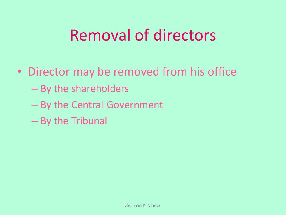 Removal of directors Director may be removed from his office – By the shareholders – By the Central Government – By the Tribunal Shumeet K. Grewal