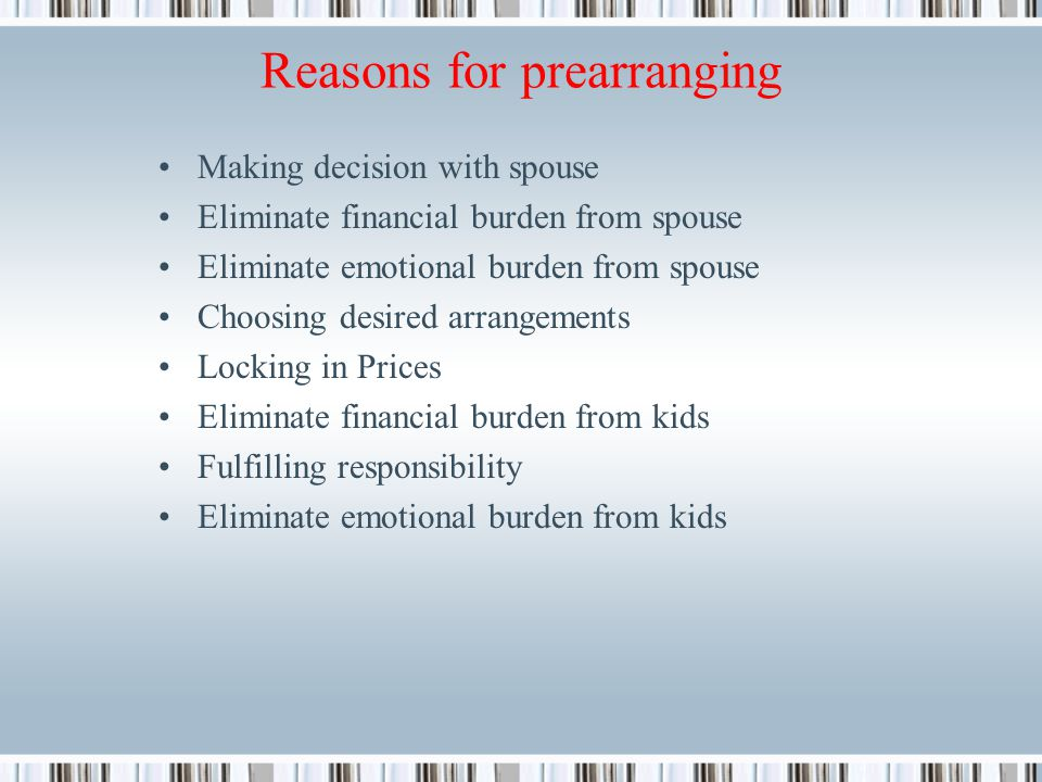 Reasons for prearranging Making decision with spouse Eliminate financial burden from spouse Eliminate emotional burden from spouse Choosing desired arrangements Locking in Prices Eliminate financial burden from kids Fulfilling responsibility Eliminate emotional burden from kids