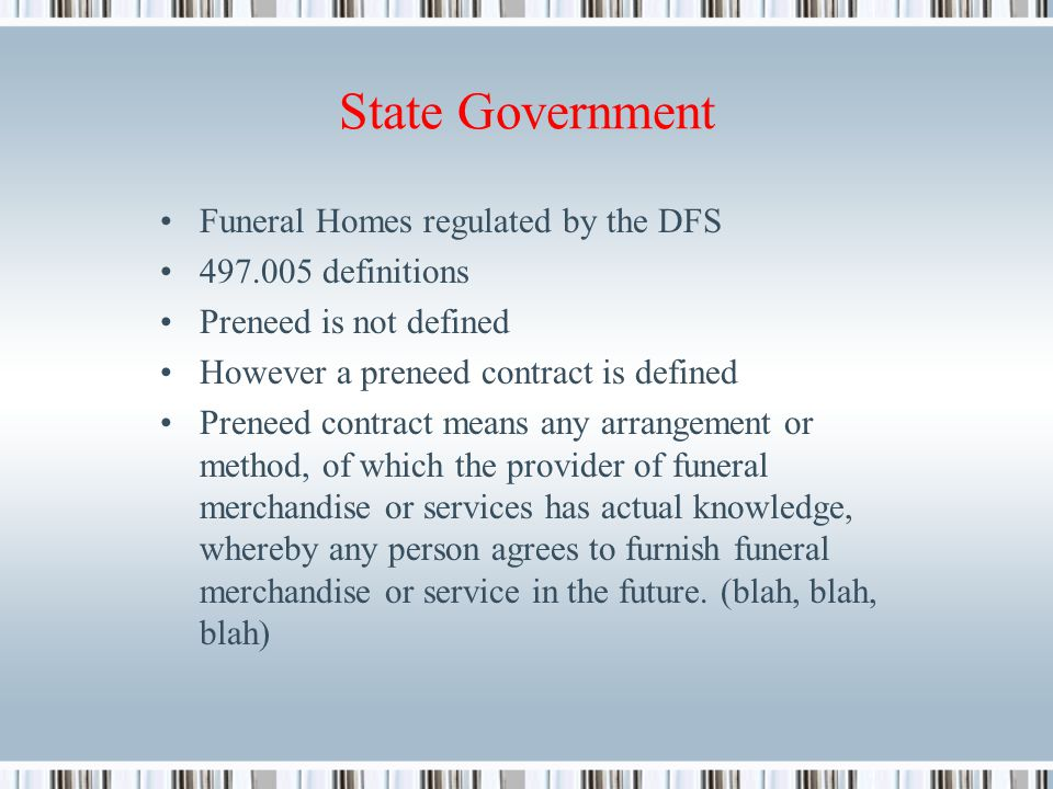 State Government Funeral Homes regulated by the DFS 497.005 definitions Preneed is not defined However a preneed contract is defined Preneed contract means any arrangement or method, of which the provider of funeral merchandise or services has actual knowledge, whereby any person agrees to furnish funeral merchandise or service in the future.