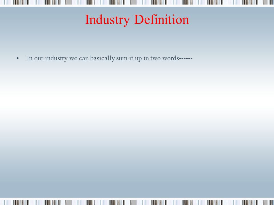Industry Definition In our industry we can basically sum it up in two words------