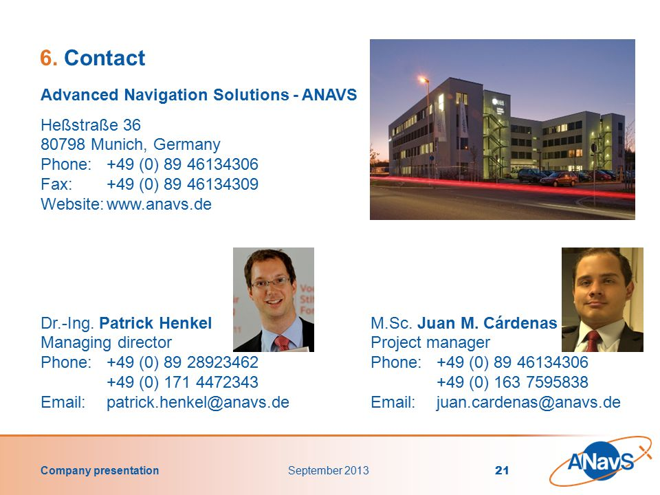 Company presentation September 2013 21 Advanced Navigation Solutions - ANAVS Heßstraße 36 80798 Munich, Germany Phone: +49 (0) 89 46134306 Fax:+49 (0) 89 46134309 Website:www.anavs.de Dr.-Ing.