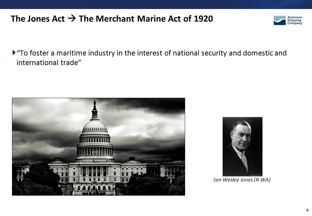 4 The Jones Act  The Merchant Marine Act of 1920  To foster a maritime industry in the interest of national security and domestic and international trade Sen Wesley Jones (R-WA)