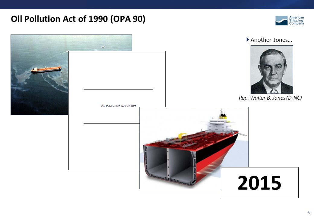 6 Oil Pollution Act of 1990 (OPA 90) 2015  Another Jones… Rep. Walter B. Jones (D-NC)