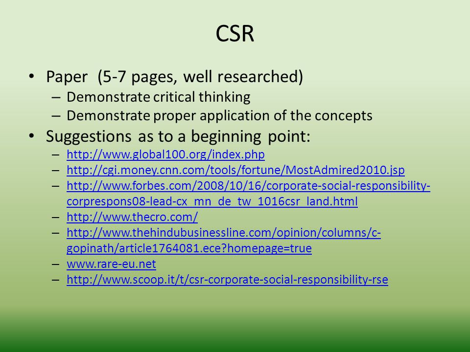 CSR Paper (5-7 pages, well researched) – Demonstrate critical thinking – Demonstrate proper application of the concepts Suggestions as to a beginning point: – http://www.global100.org/index.php http://www.global100.org/index.php – http://cgi.money.cnn.com/tools/fortune/MostAdmired2010.jsp http://cgi.money.cnn.com/tools/fortune/MostAdmired2010.jsp – http://www.forbes.com/2008/10/16/corporate-social-responsibility- corprespons08-lead-cx_mn_de_tw_1016csr_land.html http://www.forbes.com/2008/10/16/corporate-social-responsibility- corprespons08-lead-cx_mn_de_tw_1016csr_land.html – http://www.thecro.com/ http://www.thecro.com/ – http://www.thehindubusinessline.com/opinion/columns/c- gopinath/article1764081.ece homepage=true http://www.thehindubusinessline.com/opinion/columns/c- gopinath/article1764081.ece homepage=true – www.rare-eu.net www.rare-eu.net – http://www.scoop.it/t/csr-corporate-social-responsibility-rse http://www.scoop.it/t/csr-corporate-social-responsibility-rse