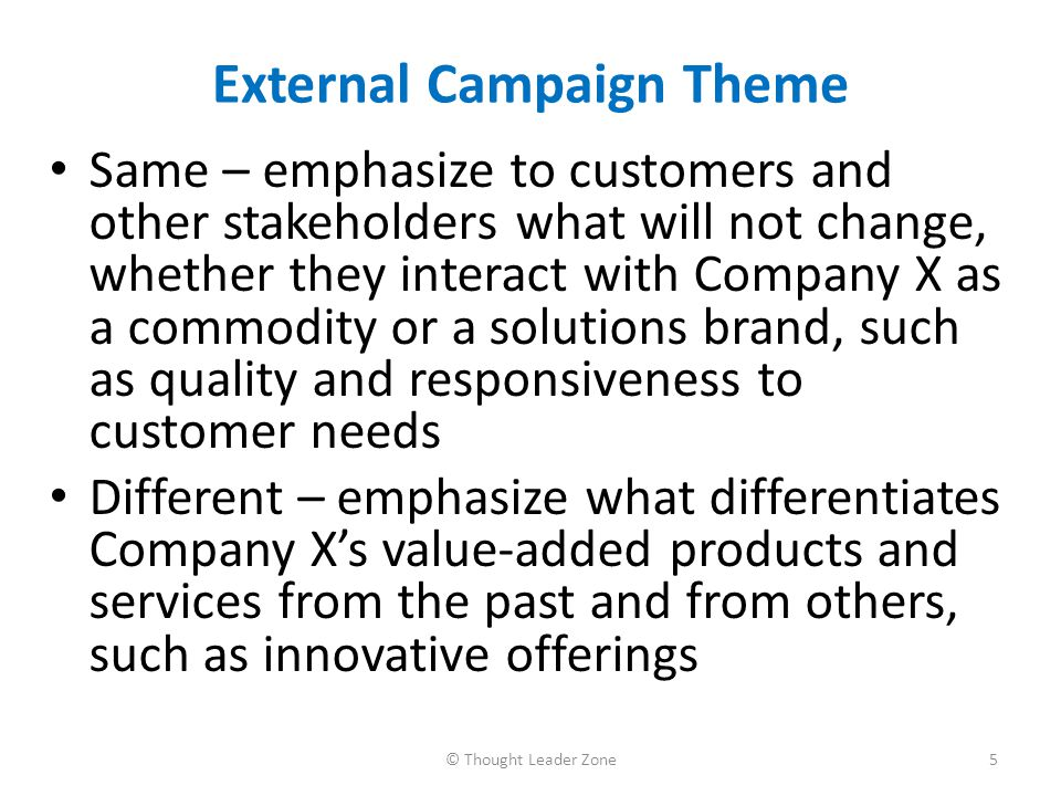 Sample External Campaign Tactics Conduct a sales training meeting to ensure that marketing and sales force employees are fully briefed internally so that they have a clear idea of what's is/isn't changing and can convey that message externally Look for opportunities to involve not the usual suspects in reaching out to their counterparts in the customers' organization, such as Company X s HR head meeting with Customer X's HR leader or Company X s communications team members having a lunch meeting with Customer Y's communications team to zipper better with the customers 6© Thought Leader Zone