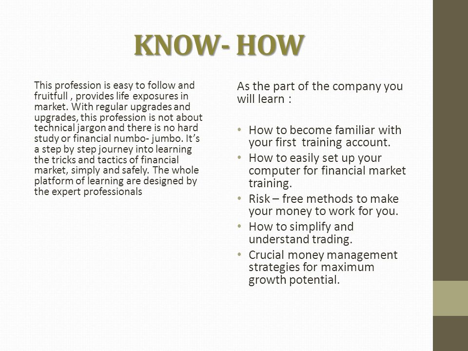 KNOW- HOW This profession is easy to follow and fruitfull, provides life exposures in market.