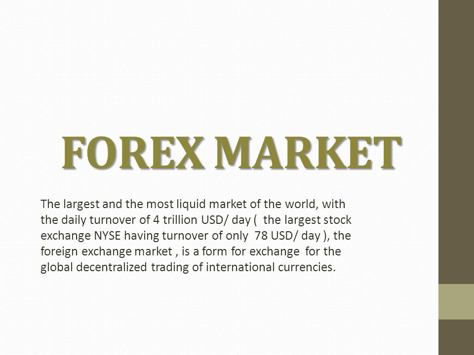 FOREX MARKET The largest and the most liquid market of the world, with the daily turnover of 4 trillion USD/ day ( the largest stock exchange NYSE having turnover of only 78 USD/ day ), the foreign exchange market, is a form for exchange for the global decentralized trading of international currencies.