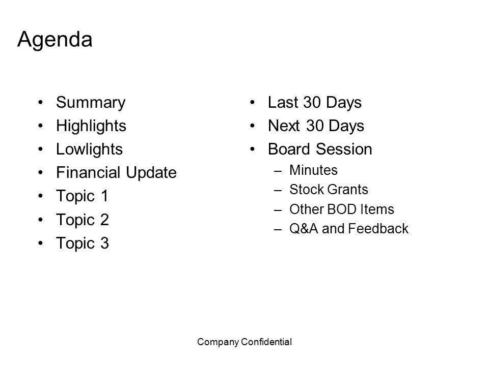 Company Confidential Agenda Summary Highlights Lowlights Financial Update Topic 1 Topic 2 Topic 3 Last 30 Days Next 30 Days Board Session –Minutes –St