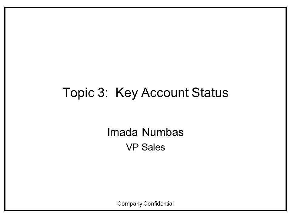 Company Confidential Topic 3: Key Account Status Imada Numbas VP Sales