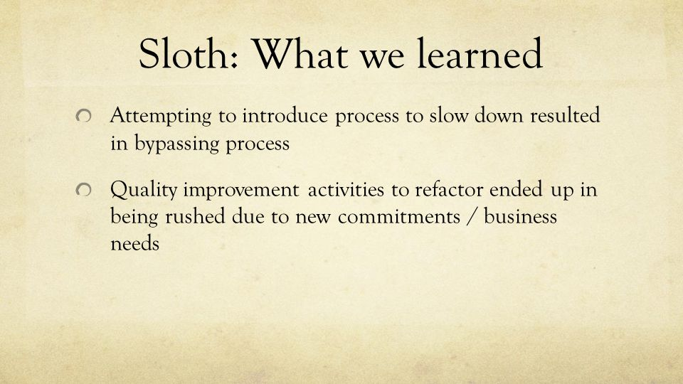Sloth: What we learned Attempting to introduce process to slow down resulted in bypassing process Quality improvement activities to refactor ended up