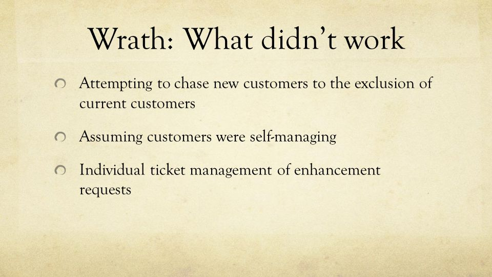 Wrath: What didn't work Attempting to chase new customers to the exclusion of current customers Assuming customers were self-managing Individual ticke