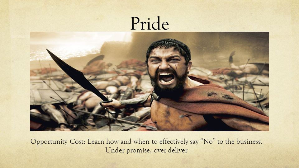 "Pride Opportunity Cost: Learn how and when to effectively say ""No"" to the business. Under promise, over deliver"