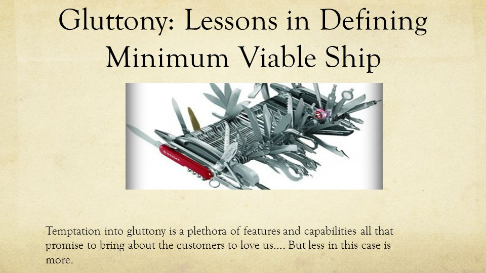 Gluttony: Lessons in Defining Minimum Viable Ship Temptation into gluttony is a plethora of features and capabilities all that promise to bring about