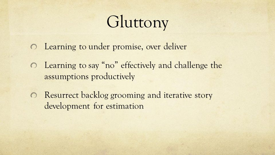 "Gluttony Learning to under promise, over deliver Learning to say ""no"" effectively and challenge the assumptions productively Resurrect backlog groomin"