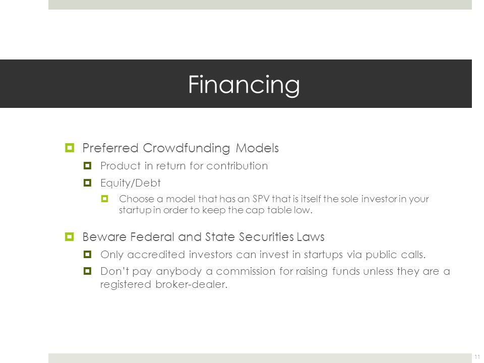 Financing  Preferred Crowdfunding Models  Product in return for contribution  Equity/Debt  Choose a model that has an SPV that is itself the sole investor in your startup in order to keep the cap table low.