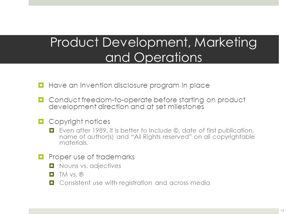 Product Development, Marketing and Operations  Have an invention disclosure program in place  Conduct freedom-to-operate before starting on product development direction and at set milestones  Copyright notices  Even after 1989, it is better to Include ©, date of first publication, name of author(s) and All Rights reserved on all copyrightable materials.