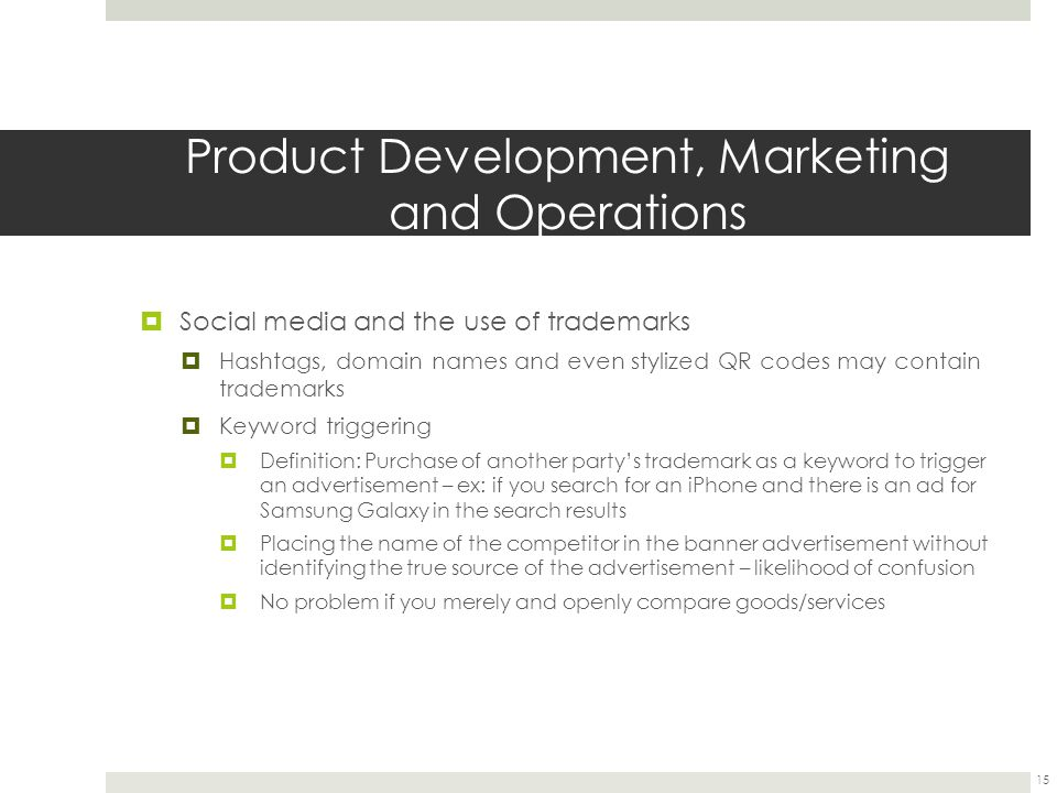 Product Development, Marketing and Operations  Social media and the use of trademarks  Hashtags, domain names and even stylized QR codes may contain trademarks  Keyword triggering  Definition: Purchase of another party's trademark as a keyword to trigger an advertisement – ex: if you search for an iPhone and there is an ad for Samsung Galaxy in the search results  Placing the name of the competitor in the banner advertisement without identifying the true source of the advertisement – likelihood of confusion  No problem if you merely and openly compare goods/services 15