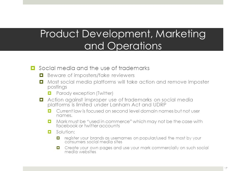 Product Development, Marketing and Operations  Social media and the use of trademarks  Beware of imposters/fake reviewers  Most social media platforms will take action and remove imposter postings  Parody exception (Twitter)  Action against improper use of trademarks on social media platforms is limited under Lanham Act and UDRP  Current law is focused on second level domain names but not user names.