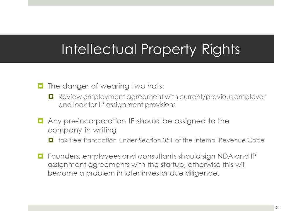 Intellectual Property Rights  The danger of wearing two hats:  Review employment agreement with current/previous employer and look for IP assignment provisions  Any pre-incorporation IP should be assigned to the company in writing  tax-free transaction under Section 351 of the Internal Revenue Code  Founders, employees and consultants should sign NDA and IP assignment agreements with the startup, otherwise this will become a problem in later investor due diligence.