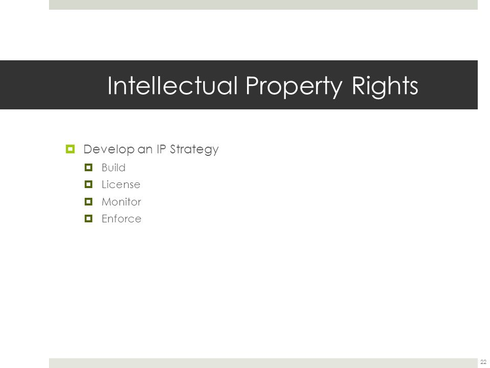 Intellectual Property Rights  Develop an IP Strategy  Build  License  Monitor  Enforce 22