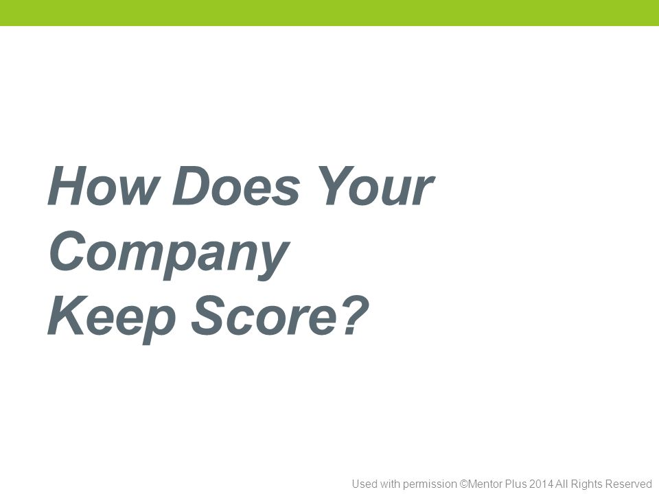Used with permission ©Mentor Plus 2014 All Rights Reserved How Does Your Company Keep Score?