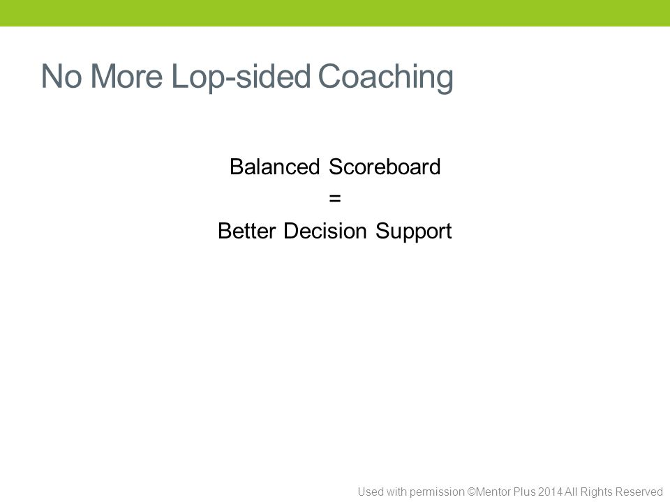 Used with permission ©Mentor Plus 2014 All Rights Reserved No More Lop-sided Coaching Balanced Scoreboard = Better Decision Support