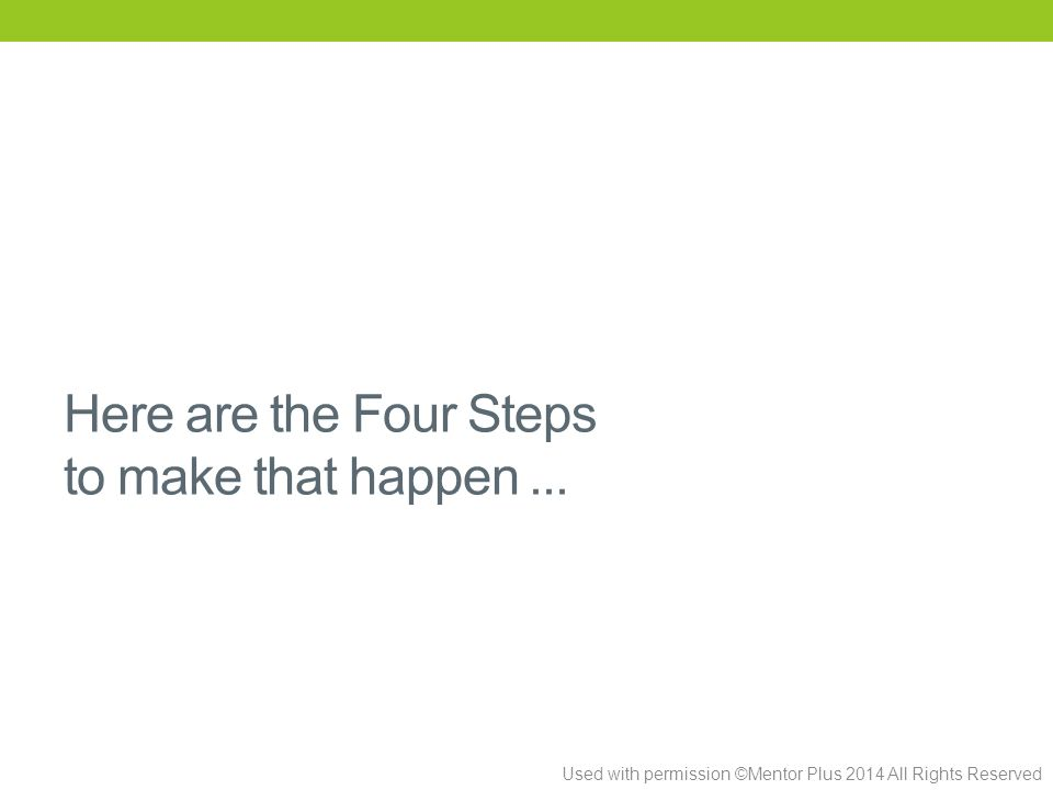 Used with permission ©Mentor Plus 2014 All Rights Reserved Here are the Four Steps to make that happen...