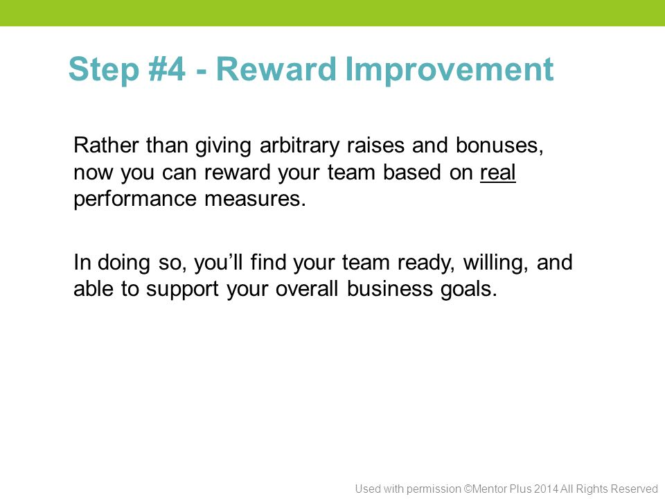 Used with permission ©Mentor Plus 2014 All Rights Reserved Rather than giving arbitrary raises and bonuses, now you can reward your team based on real