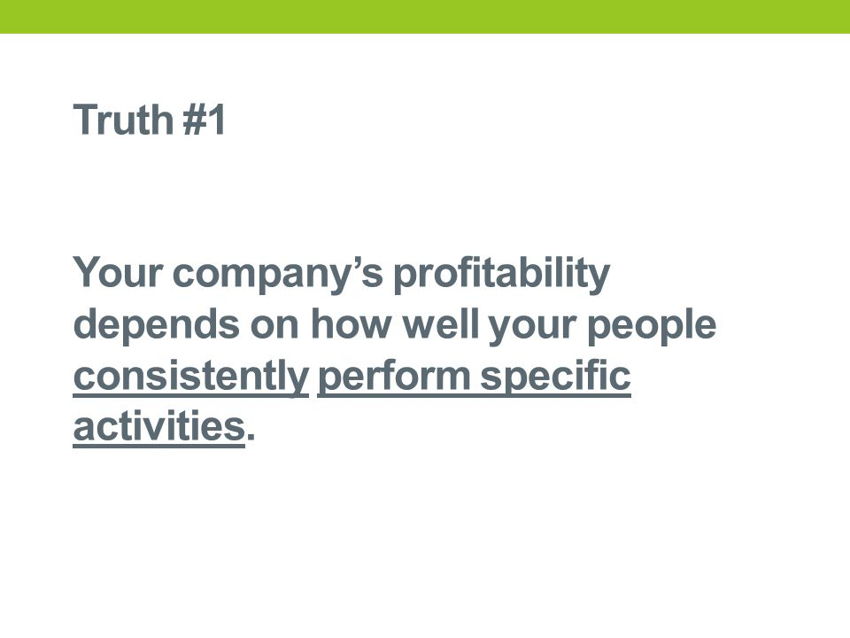 Truth #1 Your company's profitability depends on how well your people consistently perform specific activities.